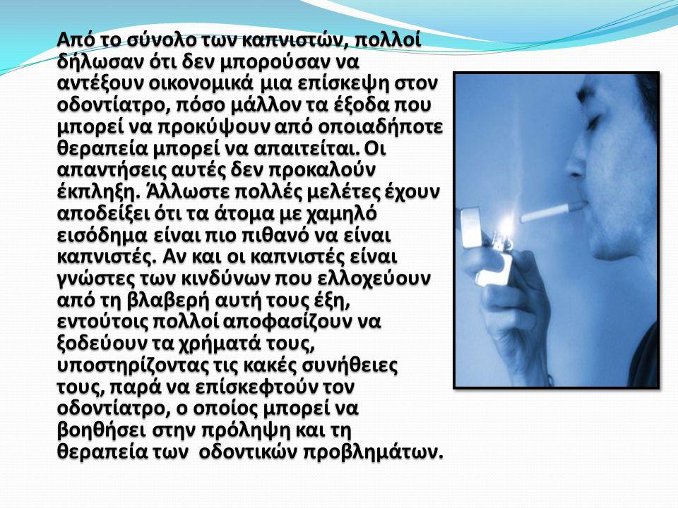 Από το σύνολο των καπνιστών, πολλοί δήλωσαν ότι δεν μπορούσαν να αντέξουν οικονομικά μια επίσκεψη στον οδοντίατρο, πόσο μάλλον τα έξοδα που μπορεί να προκύψουν από οποιαδήποτε θεραπεία μπορεί να απαιτείται.