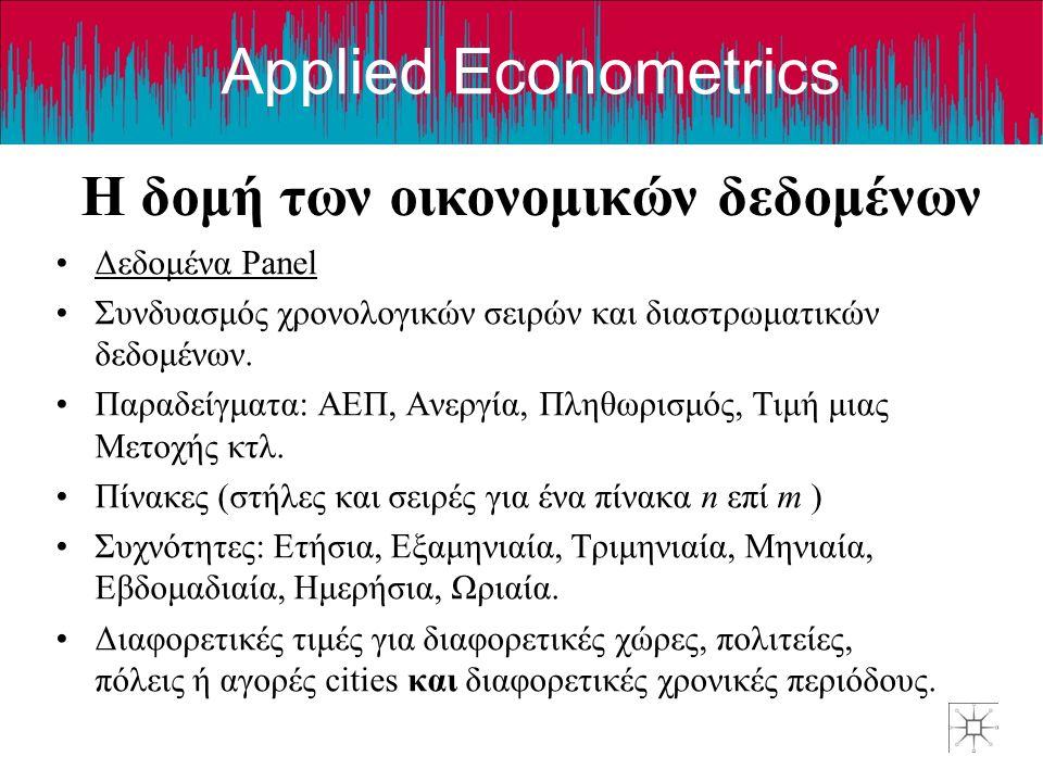 Applied Econometrics Η δομή των οικονομικών δεδομένων •Δεδομένα Panel •Συνδυασμός χρονολογικών σειρών και διαστρωματικών δεδομένων. •Παραδείγματα: ΑΕΠ