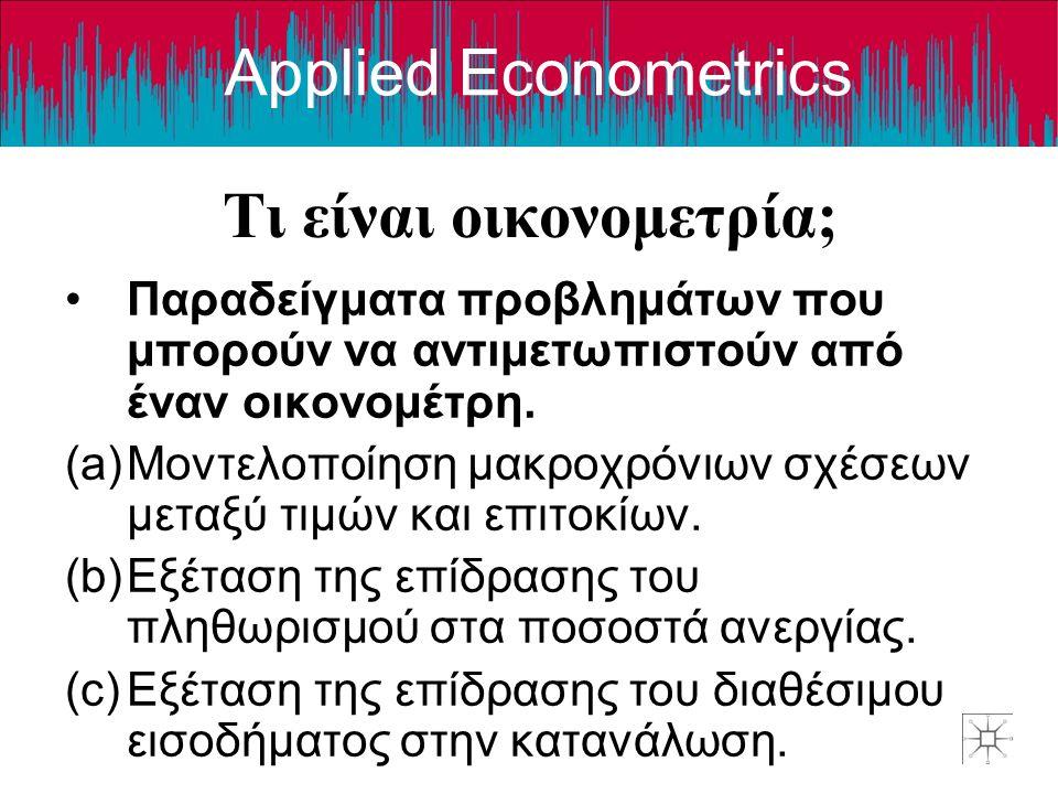 Applied Econometrics Τι είναι οικονομετρία; •Παραδείγματα προβλημάτων που μπορούν να αντιμετωπιστούν από έναν οικονομέτρη. (a)Μοντελοποίηση μακροχρόνι