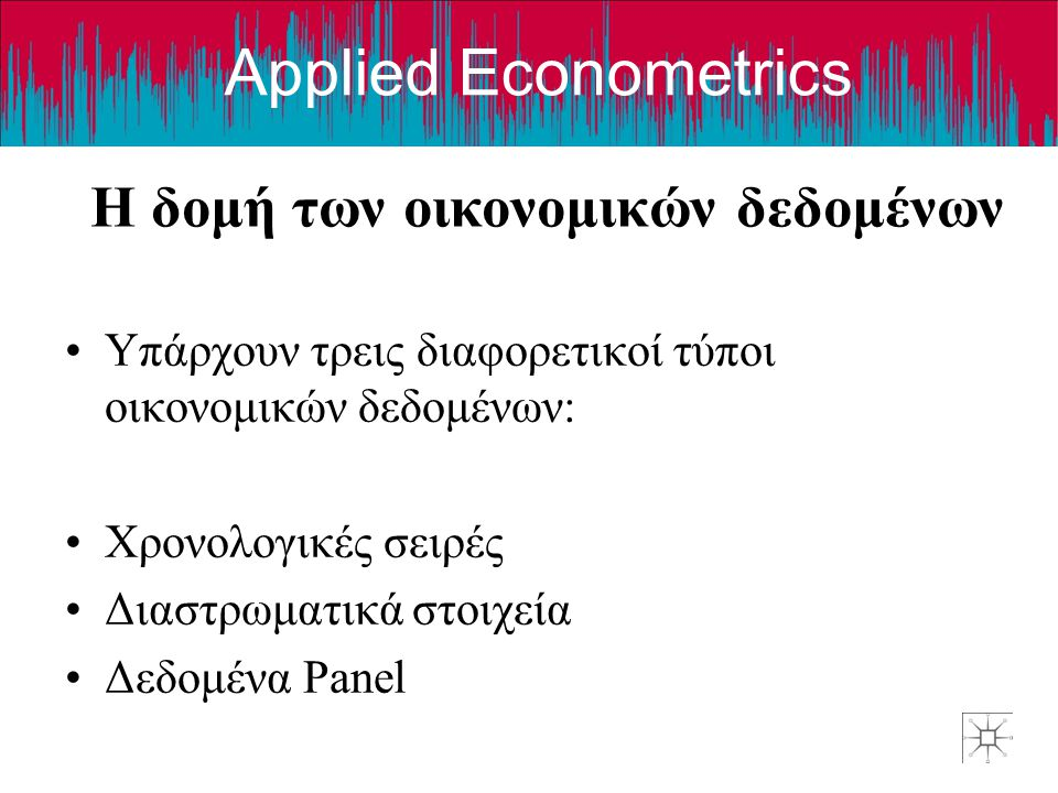 Applied Econometrics Η δομή των οικονομικών δεδομένων •Υπάρχουν τρεις διαφορετικοί τύποι οικονομικών δεδομένων: •Χρονολογικές σειρές •Διαστρωματικά στοιχεία •Δεδομένα Panel