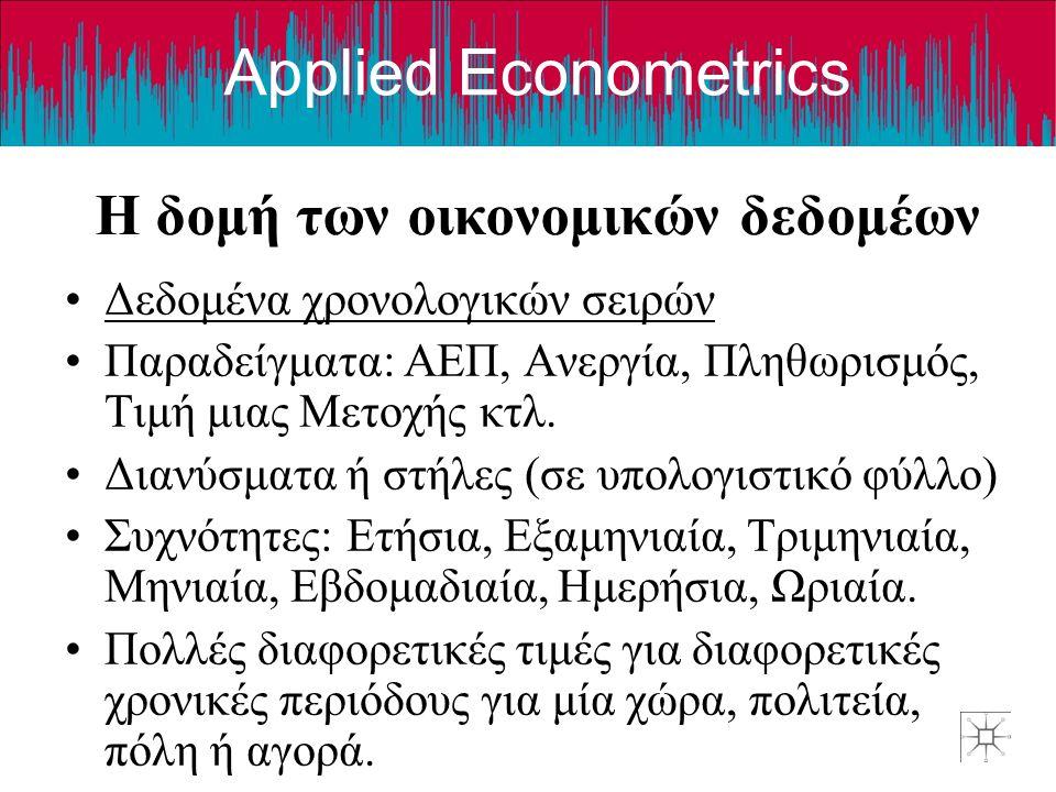Applied Econometrics Η δομή των οικονομικών δεδομέων •Δεδομένα χρονολογικών σειρών •Παραδείγματα: ΑΕΠ, Ανεργία, Πληθωρισμός, Τιμή μιας Μετοχής κτλ. •Δ