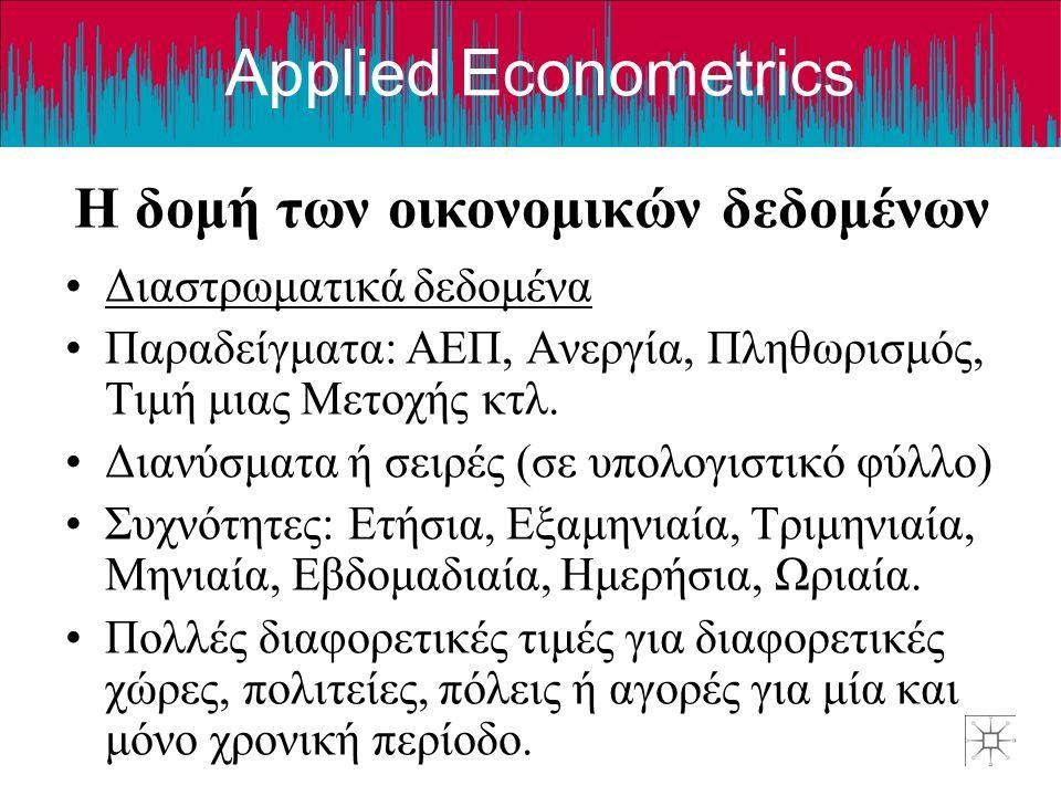 Applied Econometrics Η δομή των οικονομικών δεδομένων •Διαστρωματικά δεδομένα •Παραδείγματα: ΑΕΠ, Ανεργία, Πληθωρισμός, Τιμή μιας Μετοχής κτλ. •Διανύσ