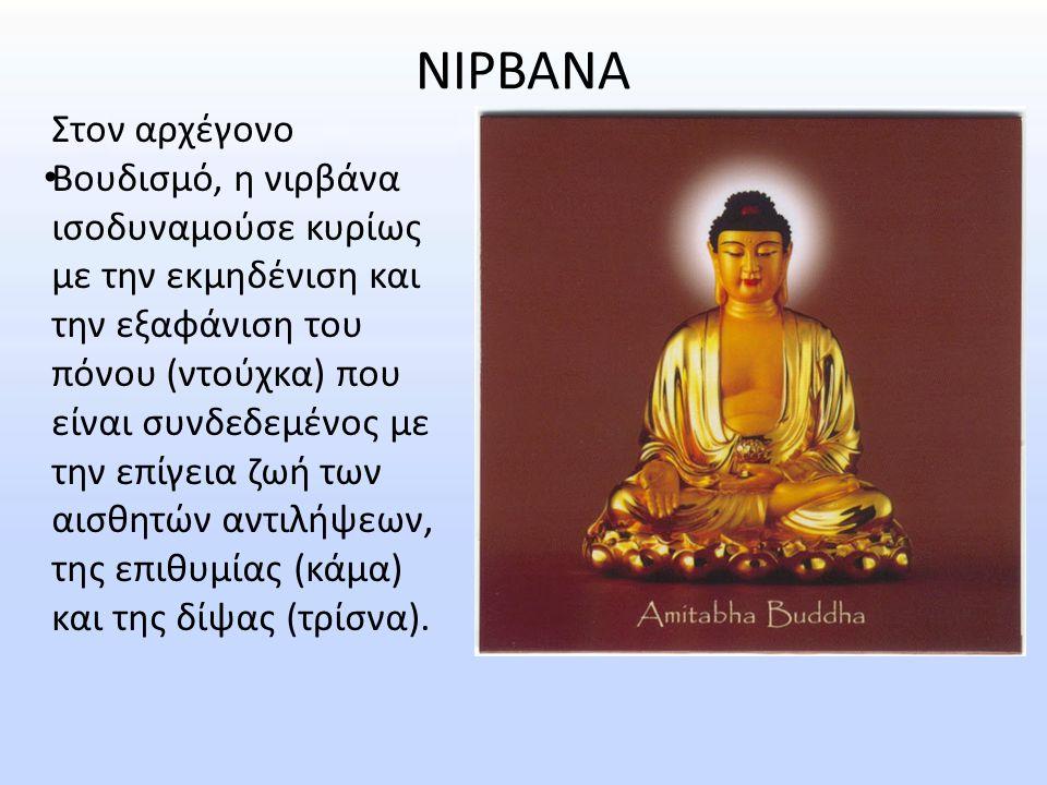 ΝΙΡΒΑΝΑ Στον αρχέγονο Βουδισμό, η νιρβάνα ισοδυναμούσε κυρίως με την εκμηδένιση και την εξαφάνιση του πόνου (ντούχκα) που είναι συνδεδεμένος με την επ