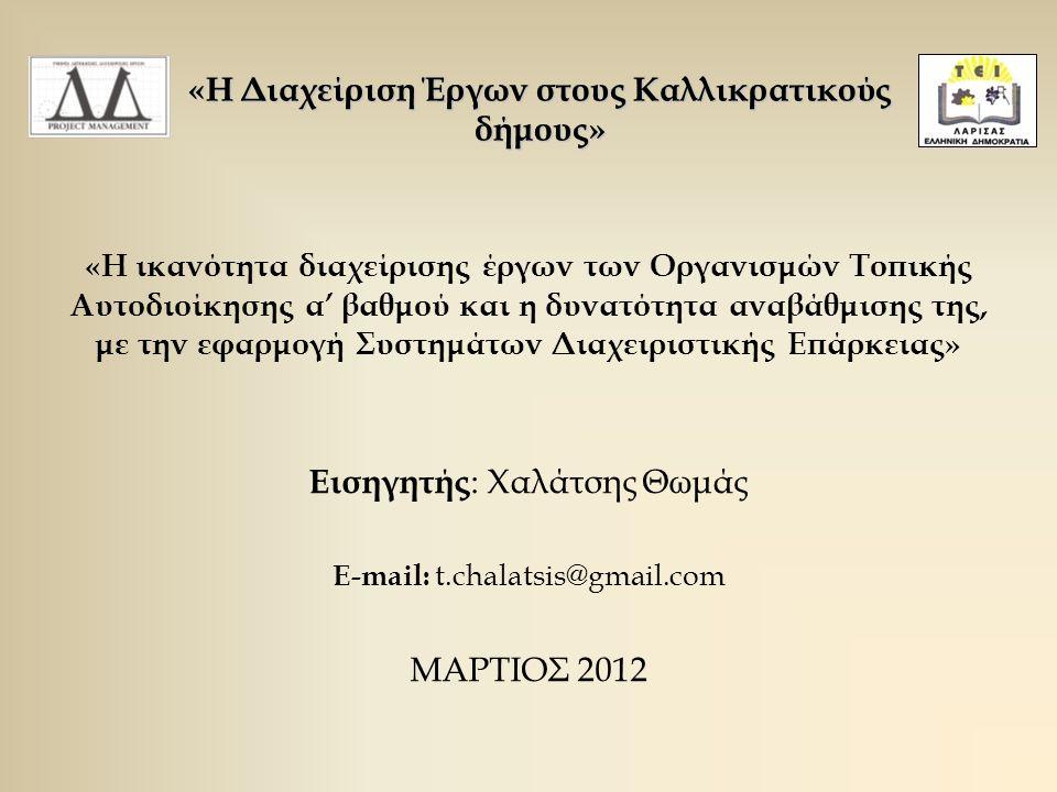 «Η ικανότητα διαχείρισης έργων των Οργανισμών Τοπικής Αυτοδιοίκησης α' βαθμού και η δυνατότητα αναβάθμισης της, με την εφαρμογή Συστημάτων Διαχειριστικής Επάρκειας» Εισηγητής : Χαλάτσης Θωμάς E-mail: t.chalatsis@gmail.com ΜΑΡΤΙΟΣ 2012 «Η Διαχείριση Έργων στους Καλλικρατικούς δήμους»
