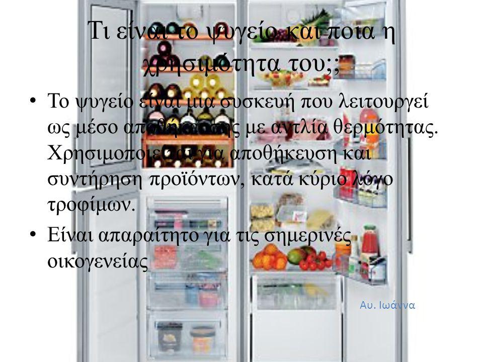 Τι είναι το ψυγείο και ποια η χρησιμότητα του;; • Το ψυγείο είναι μια συσκευή που λειτουργεί ως μέσο αποθήκευσης με αντλία θερμότητας. Χρησιμοποιείται