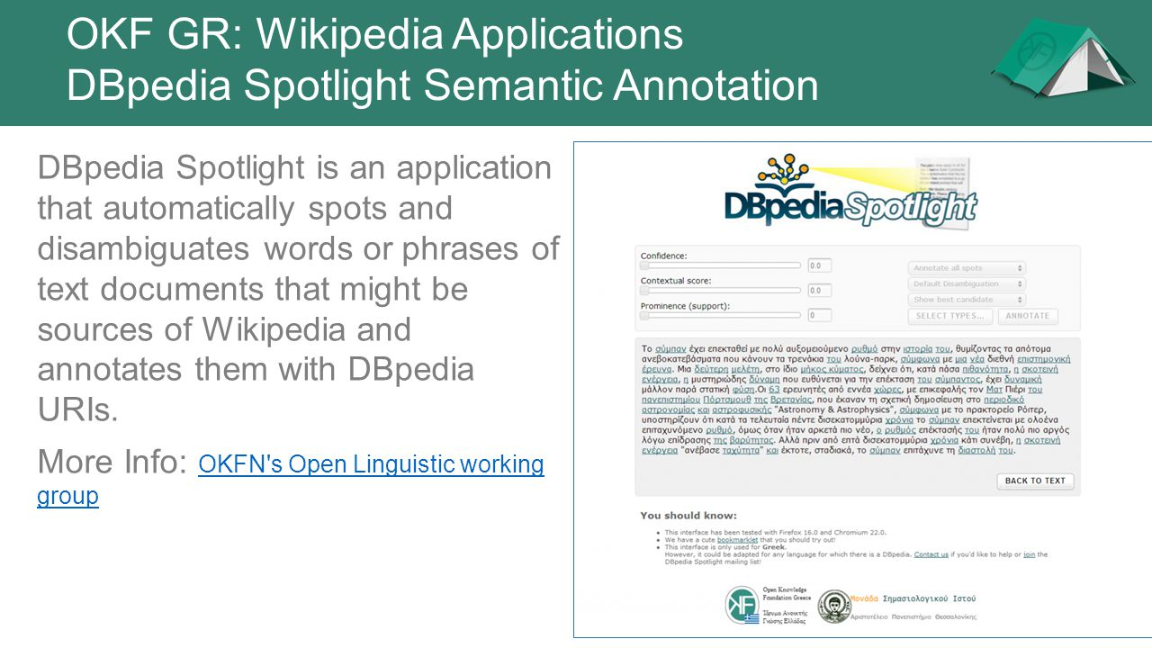 OKF GR: Wikipedia Applications DBpedia Spotlight Semantic Annotation DBpedia Spotlight is an application that automatically spots and disambiguates wo