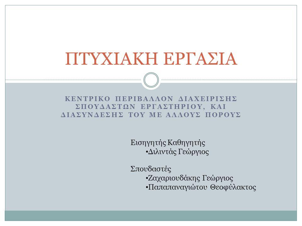 ΚΕΝΤΡΙΚΟ ΠΕΡΙΒΑΛΛΟΝ ΔΙΑΧΕΙΡΙΣΗΣ ΣΠΟΥΔΑΣΤΩΝ ΕΡΓΑΣΤΗΡΙΟΥ, ΚΑΙ ΔΙΑΣΥΝΔΕΣΗΣ ΤΟΥ ΜΕ ΑΛΛΟΥΣ ΠΟΡΟΥΣ ΠΤΥΧΙΑΚΗ ΕΡΓΑΣΙΑ Εισηγητής Καθηγητής • Διλιντάς Γεώργιος Σπουδαστές • Ζαχαριουδάκης Γεώργιος • Παπαπαναγιώτου Θεοφύλακτος