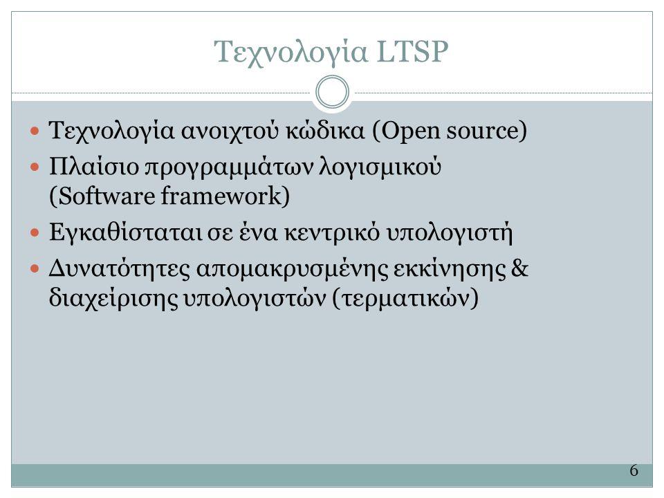 Τεχνολογία LTSP  Τεχνολογία ανοιχτού κώδικα (Open source)  Πλαίσιο προγραμμάτων λογισμικού (Software framework)  Εγκαθίσταται σε ένα κεντρικό υπολογιστή  Δυνατότητες απομακρυσμένης εκκίνησης & διαχείρισης υπολογιστών (τερματικών) 6