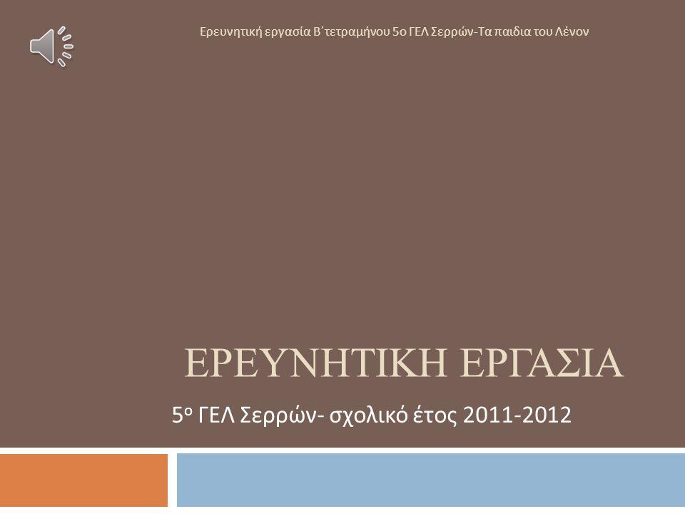 ΕΡΕΥΝΗΤΙΚΗ ΕΡΓΑΣΙΑ 5 ο ΓΕΛ Σερρών - σχολικό έτος 2011-2012 Ερευνητική εργασία Β΄τετραμήνου 5ο ΓΕΛ Σερρών-Τα παιδια του Λένον