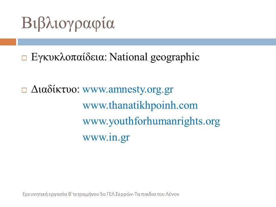 Βιβλιογραφία  Εγκυκλοπαίδεια: National geographic  Διαδίκτυο: www.amnesty.org.gr www.thanatikhpoinh.com www.youthforhumanrights.org www.in.gr Ερευνη