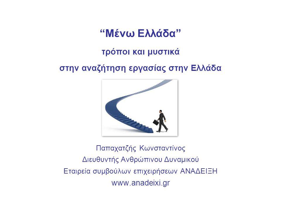 Μένω Ελλάδα τρόποι και μυστικά στην αναζήτηση εργασίας στην Ελλάδα Παπαχατζής Κωνσταντίνος Διευθυντής Ανθρώπινου Δυναμικού Εταιρεία συμβούλων επιχειρήσεων ΑΝΑΔΕΙΞΗ www.anadeixi.gr