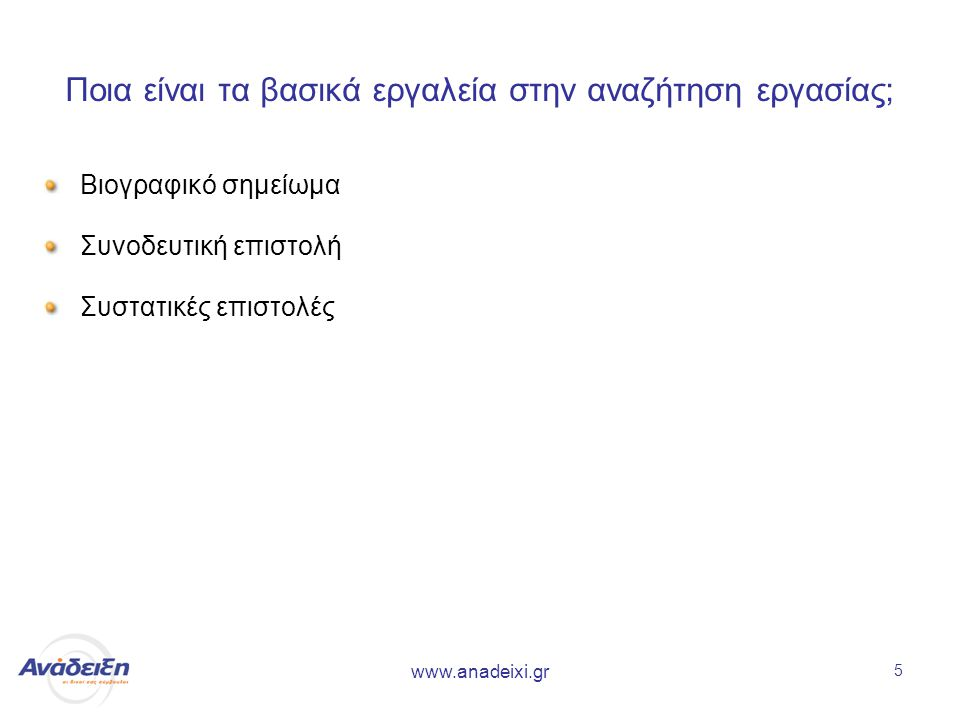www.anadeixi.gr 5 Ποια είναι τα βασικά εργαλεία στην αναζήτηση εργασίας; Βιογραφικό σημείωμα Συνοδευτική επιστολή Συστατικές επιστολές