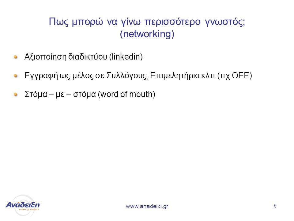 www.anadeixi.gr 6 Πως μπορώ να γίνω περισσότερο γνωστός; (networking) Αξιοποίηση διαδικτύου (linkedin) Εγγραφή ως μέλος σε Συλλόγους, Επιμελητήρια κλπ (πχ ΟΕΕ) Στόμα – με – στόμα (word of mouth)