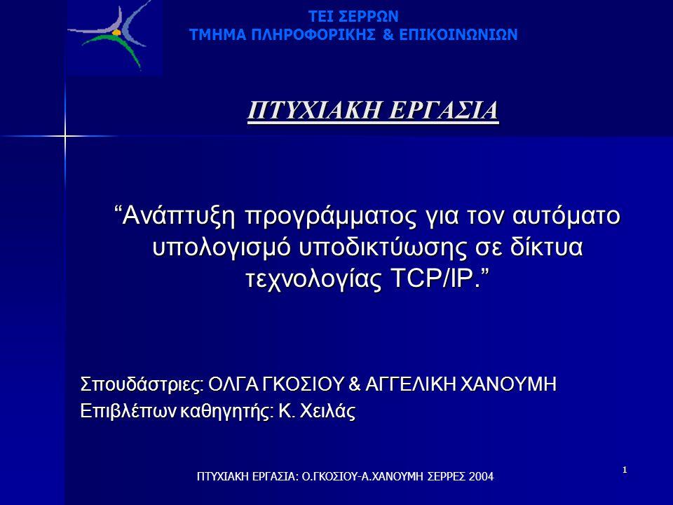 """1 ΠΤΥΧΙΑΚΗ ΕΡΓΑΣΙΑ """"Ανάπτυξη προγράμματος για τον αυτόματο υπολογισμό υποδικτύωσης σε δίκτυα τεχνολογίας TCP/IP."""" Σπουδάστριες: ΟΛΓΑ ΓΚΟΣΙΟΥ & ΑΓΓΕΛΙΚ"""