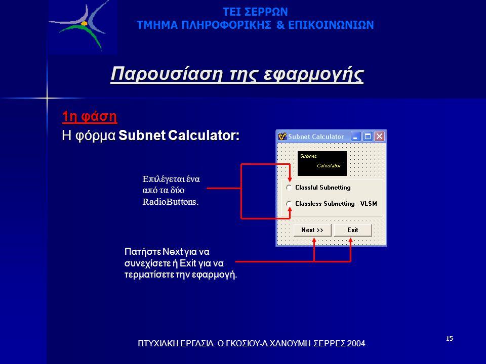 15 Παρουσίαση της εφαρμογής 1η φάση Η φόρμα Subnet Calculator: Επιλέγεται ένα από τα δύο RadioButtons. Πατήστε Next για να συνεχίσετε ή Exit για να τε