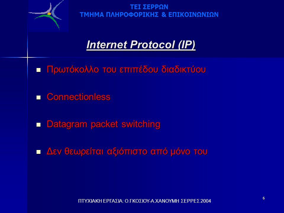 6 Internet Protocol (IP)  Πρωτόκολλο του επιπέδου διαδικτύου  Connectionless  Datagram packet switching  Δεν θεωρείται αξιόπιστο από μόνο του ΠΤΥΧΙΑΚΗ ΕΡΓΑΣΙΑ: Ο.ΓΚΟΣΙΟΥ-Α.ΧΑΝΟΥΜΗ ΣΕΡΡΕΣ 2004 ΤΕΙ ΣΕΡΡΩΝ ΤΜΗΜΑ ΠΛΗΡΟΦΟΡΙΚΗΣ & ΕΠΙΚΟΙΝΩΝΙΩΝ