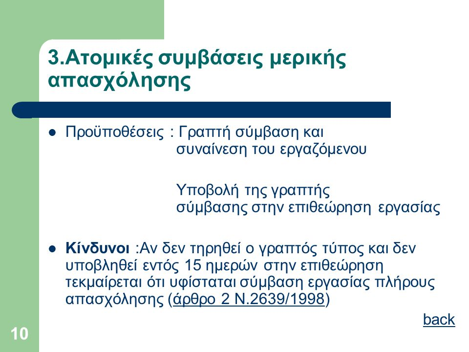 10 3.Ατομικές συμβάσεις μερικής απασχόλησης  Προϋποθέσεις : Γραπτή σύμβαση και συναίνεση του εργαζόμενου Υποβολή της γραπτής σύμβασης στην επιθεώρηση εργασίας  Κίνδυνοι :Αν δεν τηρηθεί ο γραπτός τύπος και δεν υποβληθεί εντός 15 ημερών στην επιθεώρηση τεκμαίρεται ότι υφίσταται σύμβαση εργασίας πλήρους απασχόλησης (άρθρο 2 Ν.2639/1998)άρθρο 2 Ν.2639/1998 back