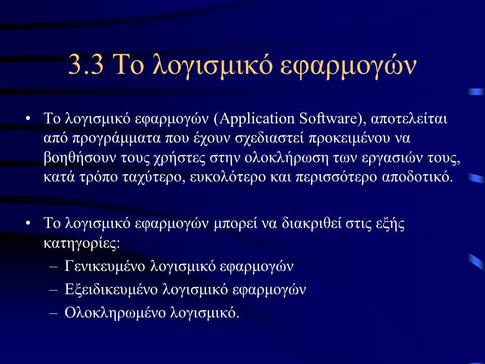 3.3 Το λογισμικό εφαρμογών •Το λογισμικό εφαρμογών (Application Software), αποτελείται από προγράμματα που έχουν σχεδιαστεί προκειμένου να βοηθήσουν τ