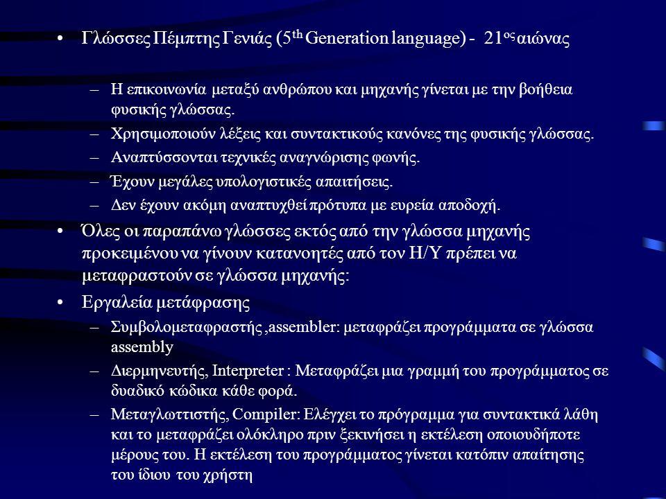 •Γλώσσες Πέμπτης Γενιάς (5 th Generation language) - 21 ος αιώνας –Η επικοινωνία μεταξύ ανθρώπου και μηχανής γίνεται με την βοήθεια φυσικής γλώσσας. –