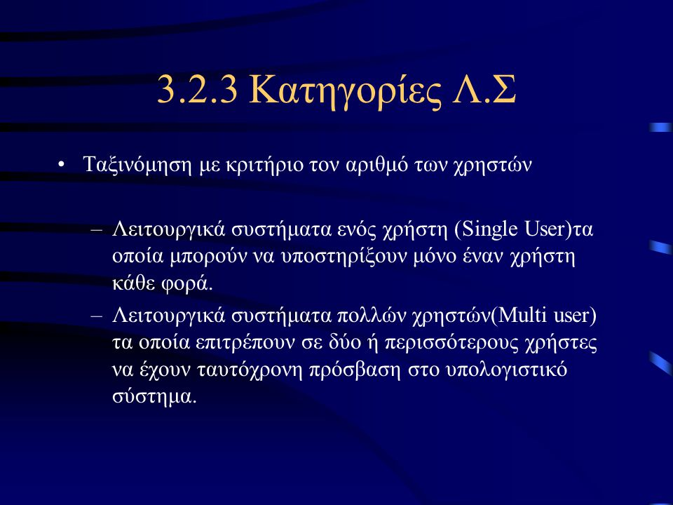 3.2.3 Κατηγορίες Λ.Σ •Ταξινόμηση με κριτήριο τον αριθμό των χρηστών –Λειτουργικά συστήματα ενός χρήστη (Single User)τα οποία μπορούν να υποστηρίξουν μ