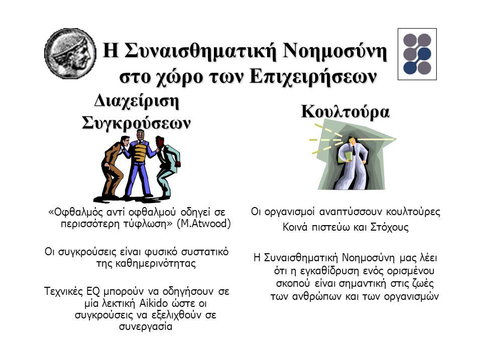 Διαχείριση Συγκρούσεων «Οφθαλμός αντί οφθαλμού οδηγεί σε περισσότερη τύφλωση» (Μ.Atwood) Οι συγκρούσεις είναι φυσικό συστατικό της καθημερινότητας Τεχνικές EQ μπορούν να οδηγήσουν σε μία λεκτική Aikido ώστε οι συγκρούσεις να εξελιχθούν σε συνεργασία Οι οργανισμοί αναπτύσσουν κουλτούρες Κοινά πιστεύω και Στόχους Η Συναισθηματική Νοημοσύνη μας λέει ότι η εγκαθίδρυση ενός ορισμένου σκοπού είναι σημαντική στις ζωές των ανθρώπων και των οργανισμών Η Συναισθηματική Νοημοσύνη στο χώρο των Επιχειρήσεων Κουλτούρα
