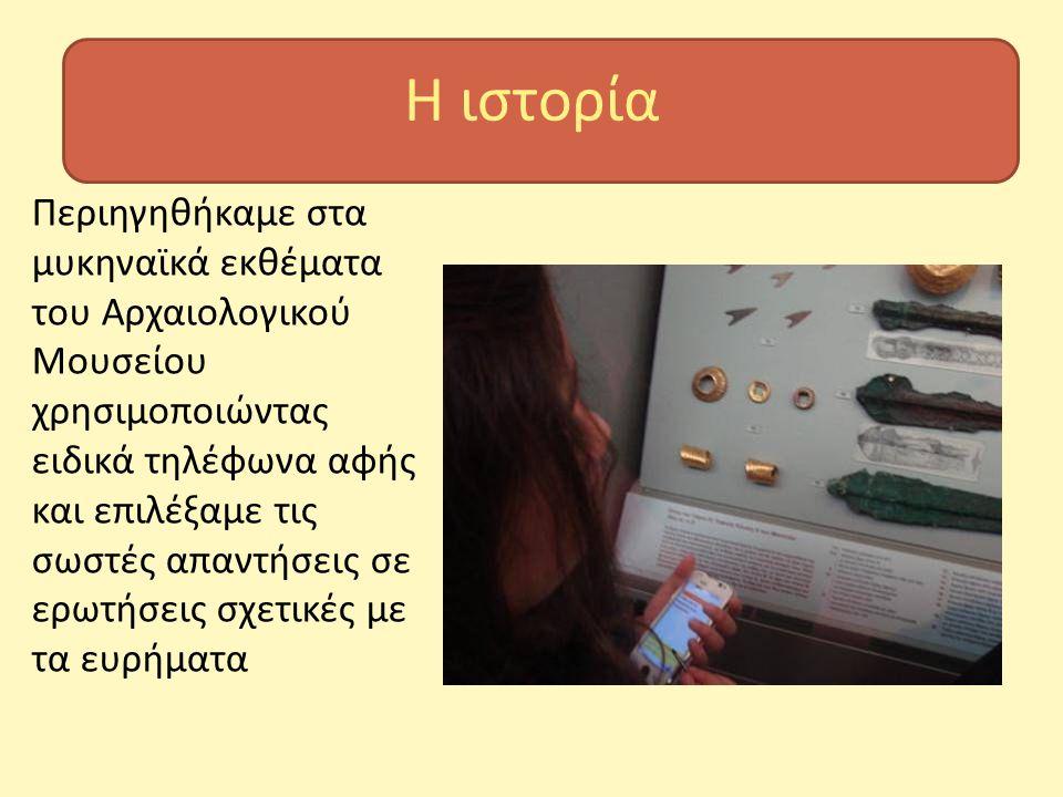 Η ιστορία Περιηγηθήκαμε στα μυκηναϊκά εκθέματα του Αρχαιολογικού Μουσείου χρησιμοποιώντας ειδικά τηλέφωνα αφής και επιλέξαμε τις σωστές απαντήσεις σε