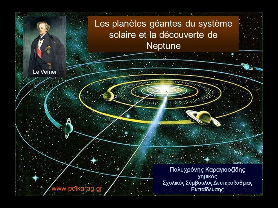 Πολυχρόνης Καραγκιοζίδης χημικός Σχολικός Σύμβουλος Δευτεροβάθμιας Εκπαίδευσης Le Verrier www.polkarag.gr Les planètes géantes du système solaire et l
