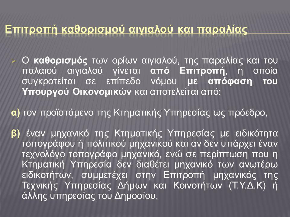  Ο καθορισμός των ορίων αιγιαλού, της παραλίας και του παλαιού αιγιαλού γίνεται από Επιτροπή, η οποία συγκροτείται σε επίπεδο νόμου με απόφαση του Υπουργού Οικονομικών και αποτελείται από: α) τον προϊστάμενο της Κτηματικής Υπηρεσίας ως πρόεδρο, β) έναν μηχανικό της Κτηματικής Υπηρεσίας με ειδικότητα τοπογράφου ή πολιτικού μηχανικού και αν δεν υπάρχει έναν τεχνολόγο τοπογράφο μηχανικό, ενώ σε περίπτωση που η Κτηματική Υπηρεσία δεν διαθέτει μηχανικό των ανωτέρω ειδικοτήτων, συμμετέχει στην Επιτροπή μηχανικός της Τεχνικής Υπηρεσίας Δήμων και Κοινοτήτων (Τ.Υ.Δ.Κ) ή άλλης υπηρεσίας του Δημοσίου,