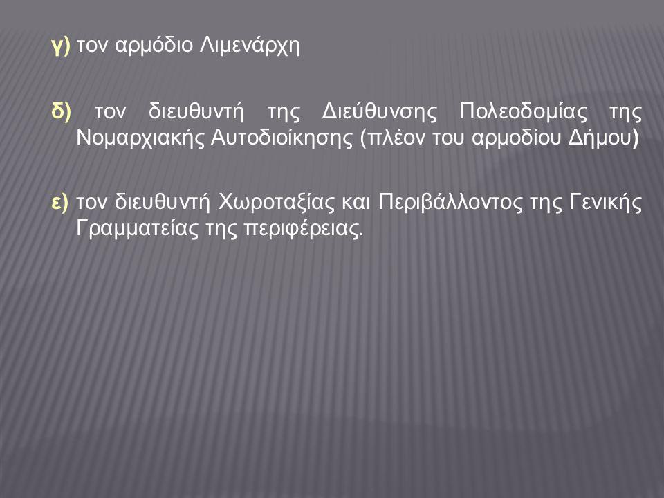 γ) τον αρμόδιο Λιμενάρχη δ) τον διευθυντή της Διεύθυνσης Πολεοδομίας της Νομαρχιακής Αυτοδιοίκησης (πλέον του αρμοδίου Δήμου) ε) τον διευθυντή Χωροταξίας και Περιβάλλοντος της Γενικής Γραμματείας της περιφέρειας.