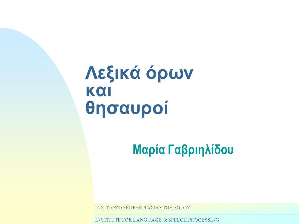 Λεξικά όρων και θησαυροί Μαρία Γαβριηλίδου ΙΝΣΤΙΤΟΥΤΟ ΕΠΕΞΕΡΓΑΣΙΑΣ ΤΟΥ ΛΟΓΟΥ INSTITUTE FOR LANGUAGE & SPEECH PROCESSING