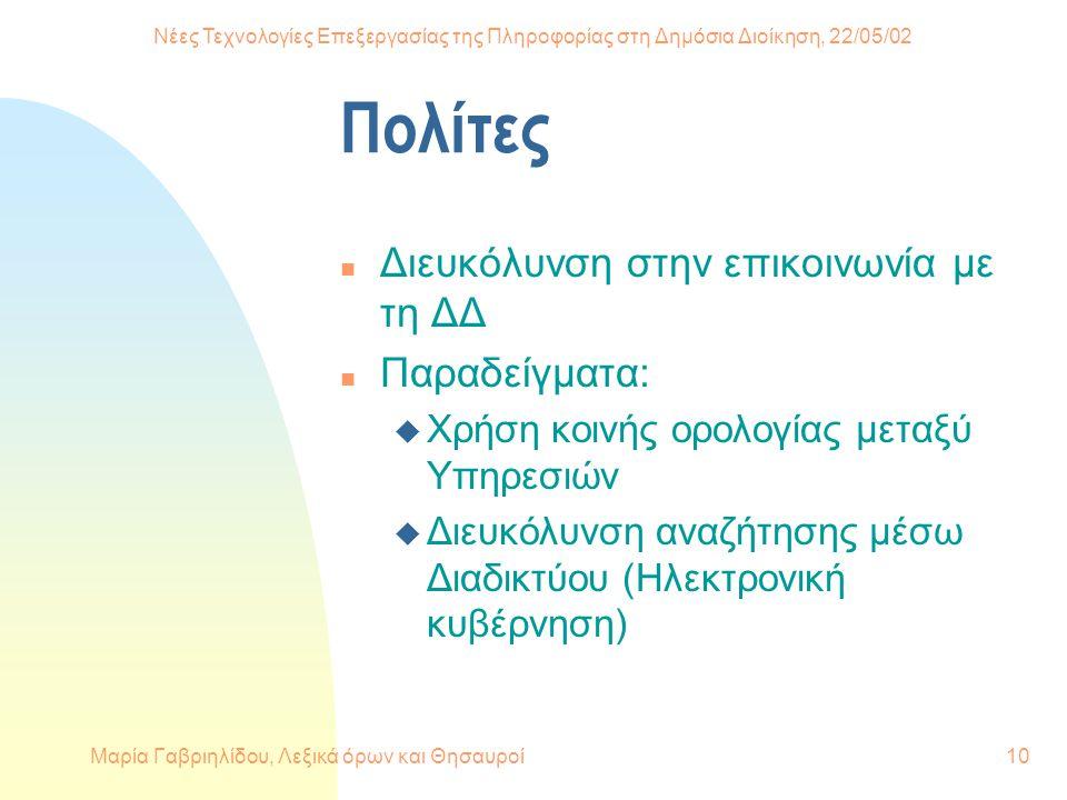 Νέες Τεχνολογίες Επεξεργασίας της Πληροφορίας στη Δημόσια Διοίκηση, 22/05/02 Μαρία Γαβριηλίδου, Λεξικά όρων και Θησαυροί10 Πολίτες n Διευκόλυνση στην επικοινωνία με τη ΔΔ n Παραδείγματα: u Χρήση κοινής ορολογίας μεταξύ Υπηρεσιών u Διευκόλυνση αναζήτησης μέσω Διαδικτύου (Ηλεκτρονική κυβέρνηση)