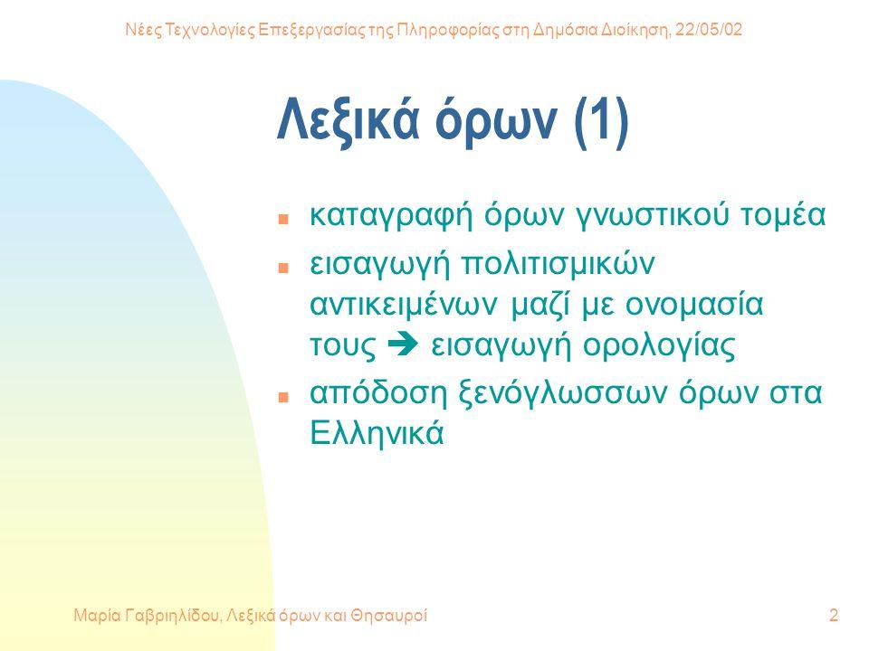 Νέες Τεχνολογίες Επεξεργασίας της Πληροφορίας στη Δημόσια Διοίκηση, 22/05/02 Μαρία Γαβριηλίδου, Λεξικά όρων και Θησαυροί2 Λεξικά όρων (1) n καταγραφή όρων γνωστικού τομέα n εισαγωγή πολιτισμικών αντικειμένων μαζί με ονομασία τους  εισαγωγή ορολογίας n απόδοση ξενόγλωσσων όρων στα Ελληνικά