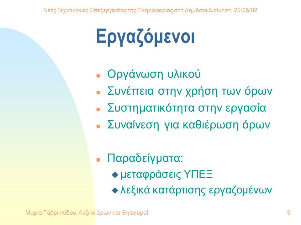 Νέες Τεχνολογίες Επεξεργασίας της Πληροφορίας στη Δημόσια Διοίκηση, 22/05/02 Μαρία Γαβριηλίδου, Λεξικά όρων και Θησαυροί9 Εργαζόμενοι n Οργάνωση υλικού n Συνέπεια στην χρήση των όρων n Συστηματικότητα στην εργασία n Συναίνεση για καθιέρωση όρων n Παραδείγματα: u μεταφράσεις ΥΠΕΞ u λεξικά κατάρτισης εργαζομένων