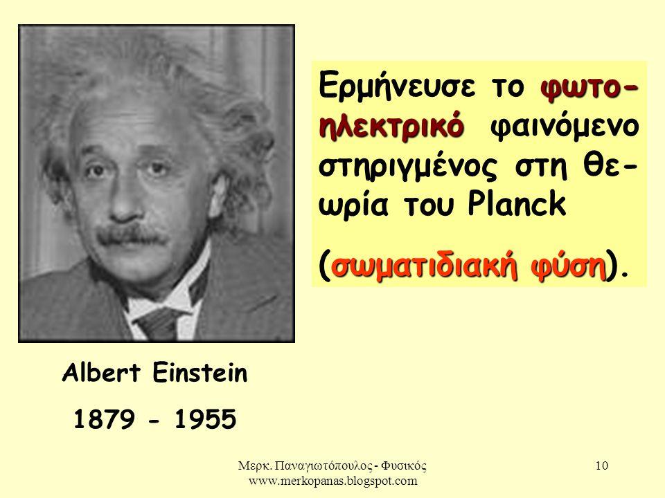 Μερκ. Παναγιωτόπουλος - Φυσικός www.merkopanas.blogspot.com 10 Albert Einstein 1879 - 1955 φωτο- ηλεκτρικό Ερμήνευσε το φωτο- ηλεκτρικό φαινόμενο στηρ