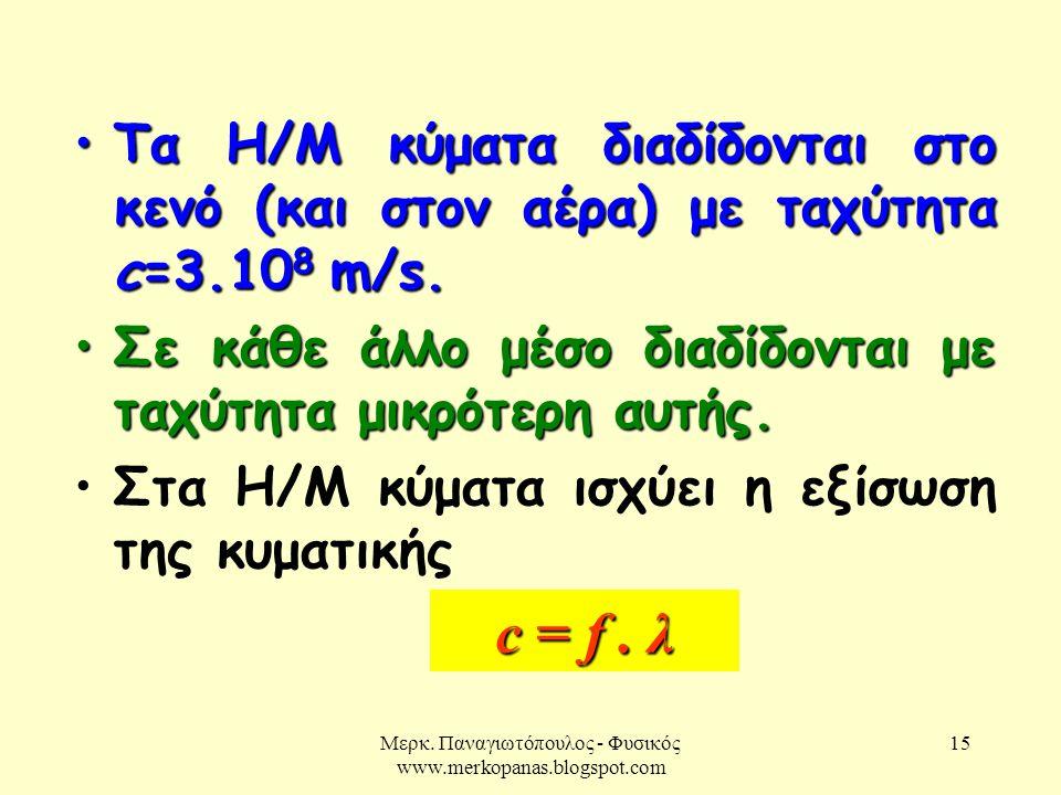 Μερκ. Παναγιωτόπουλος - Φυσικός www.merkopanas.blogspot.com 15 •Τα Η/Μ κύματα διαδίδονται στο κενό (και στον αέρα) με ταχύτητα c=3.10 8 m/s. •Σε κάθε