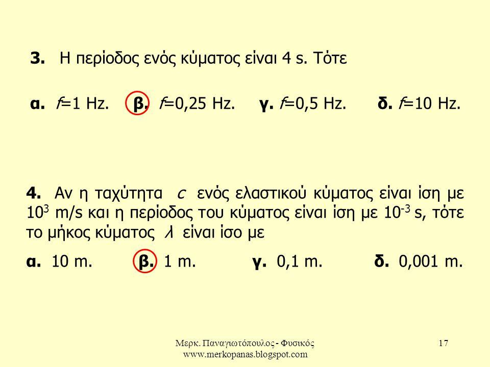 Μερκ. Παναγιωτόπουλος - Φυσικός www.merkopanas.blogspot.com 17 3. Η περίοδος ενός κύματος είναι 4 s. Τότε α. f=1 Hz. β. f=0,25 Hz. γ. f=0,5 Hz. δ. f=1