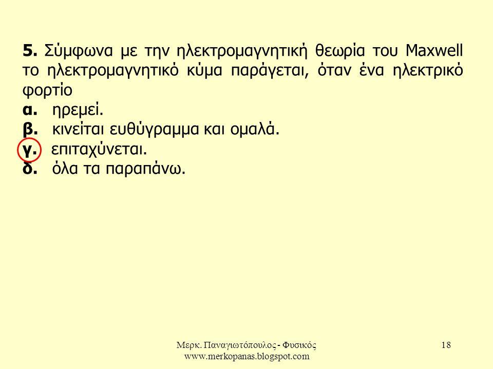 Μερκ. Παναγιωτόπουλος - Φυσικός www.merkopanas.blogspot.com 18 5. Σύμφωνα με την ηλεκτρομαγνητική θεωρία του Μaxwell το ηλεκτρομαγνητικό κύμα παράγετα