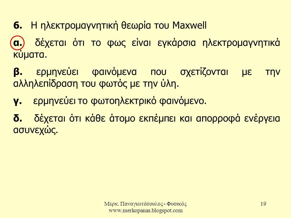 Μερκ. Παναγιωτόπουλος - Φυσικός www.merkopanas.blogspot.com 19 6. Η ηλεκτρομαγνητική θεωρία του Maxwell α. δέχεται ότι το φως είναι εγκάρσια ηλεκτρομα