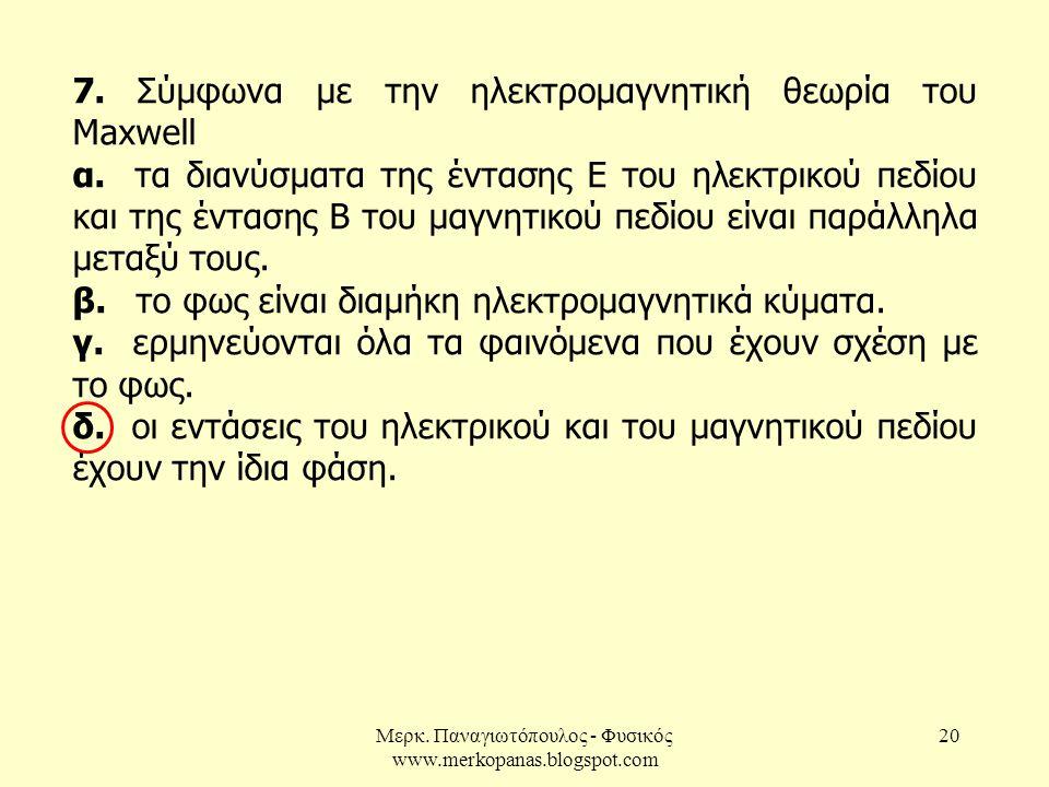 Μερκ. Παναγιωτόπουλος - Φυσικός www.merkopanas.blogspot.com 20 7. Σύμφωνα με την ηλεκτρομαγνητική θεωρία του Maxwell α. τα διανύσματα της έντασης Ε το