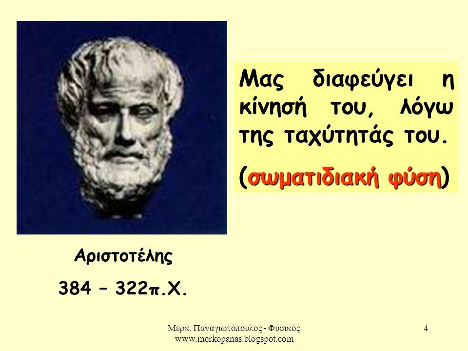 Μερκ. Παναγιωτόπουλος - Φυσικός www.merkopanas.blogspot.com 4 Αριστοτέλης 384 – 322π.Χ. Μας διαφεύγει η κίνησή του, λόγω της ταχύτητάς του. σωματιδιακ