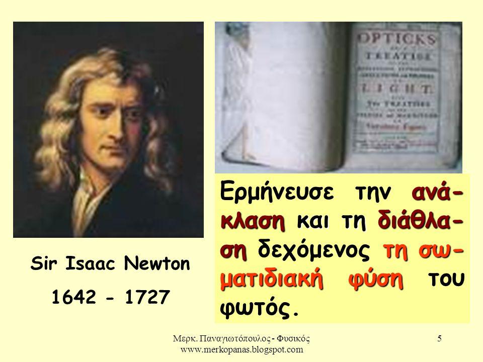 Μερκ. Παναγιωτόπουλος - Φυσικός www.merkopanas.blogspot.com 5 Sir Isaac Newton 1642 - 1727 ανά- κλαση και τη διάθλα- σητη σω- ματιδιακή φύση Ερμήνευσε