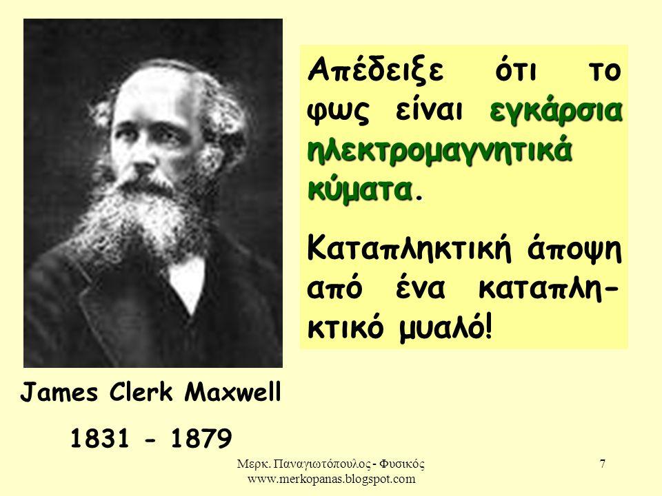 Μερκ. Παναγιωτόπουλος - Φυσικός www.merkopanas.blogspot.com 7 James Clerk Maxwell 1831 - 1879 εγκάρσια ηλεκτρομαγνητικά κύματα. Απέδειξε ότι το φως εί