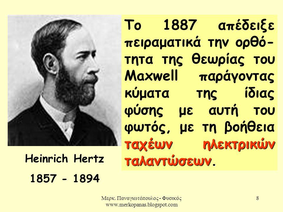 Μερκ. Παναγιωτόπουλος - Φυσικός www.merkopanas.blogspot.com 8 Heinrich Hertz 1857 - 1894 ταχέων ηλεκτρικών ταλαντώσεων. Το 1887 απέδειξε πειραματικά τ