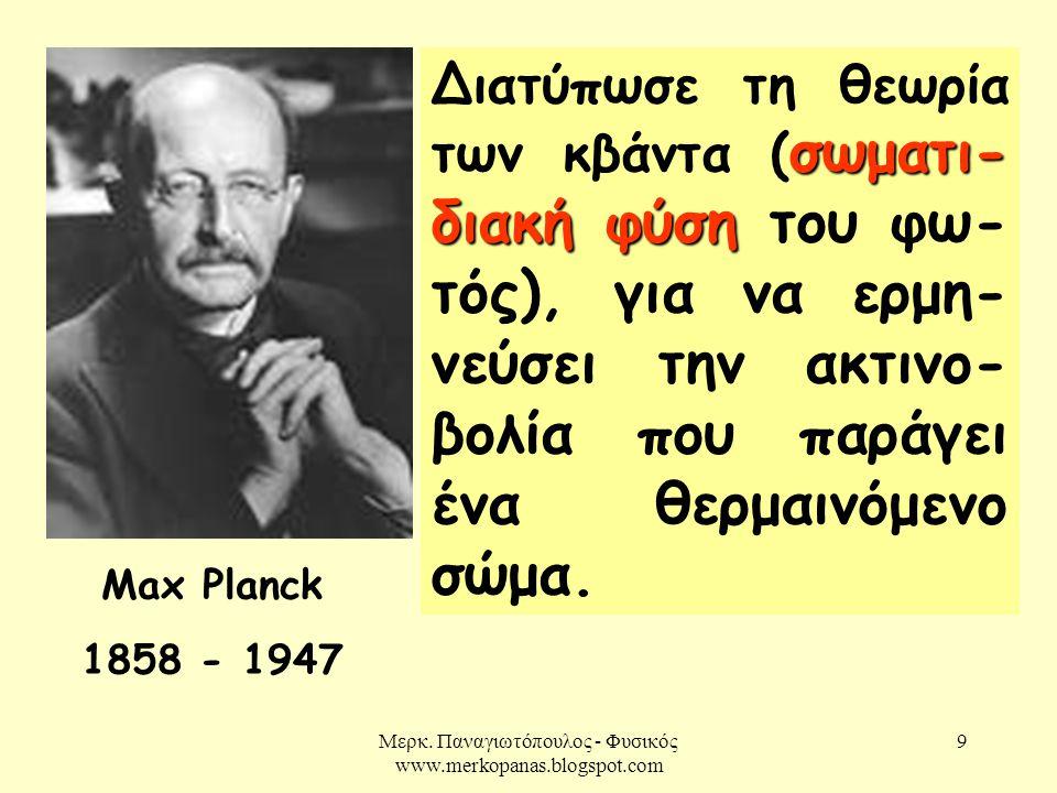 Μερκ. Παναγιωτόπουλος - Φυσικός www.merkopanas.blogspot.com 9 Max Planck 1858 - 1947 σωματι- διακή φύση Διατύπωσε τη θεωρία των κβάντα ( σωματι- διακή