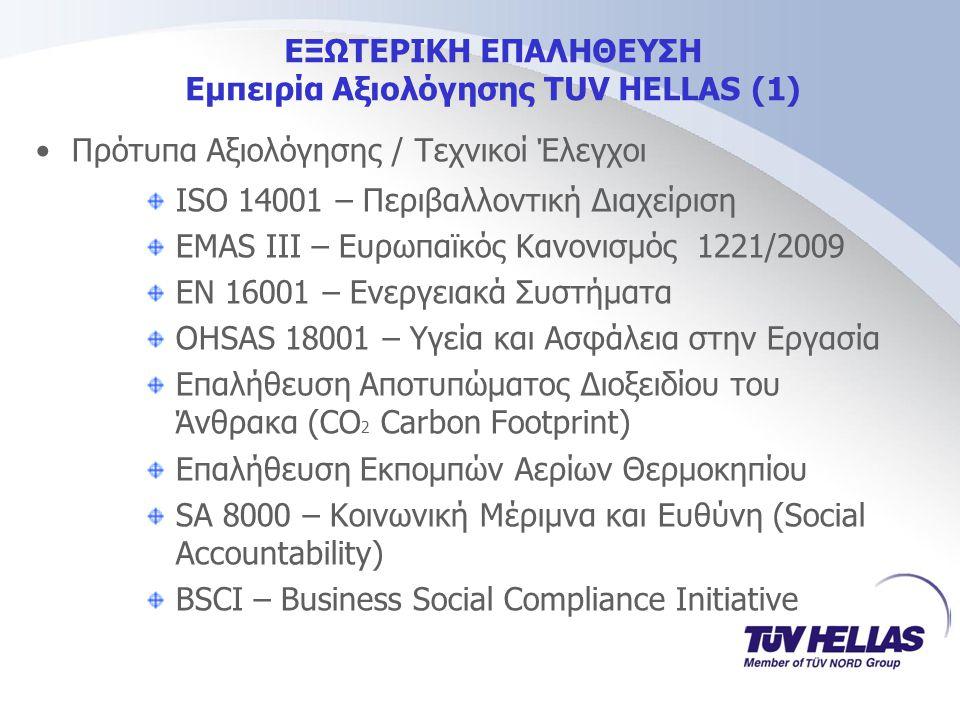 ΕΞΩΤΕΡΙΚΗ ΕΠΑΛΗΘΕΥΣΗ Εμπειρία Αξιολόγησης TUV HELLAS (1) •Πρότυπα Αξιολόγησης / Τεχνικοί Έλεγχοι ISO 14001 – Περιβαλλοντική Διαχείριση EMAS ΙΙΙ – Ευρωπαϊκός Κανονισμός 1221/2009 EN 16001 – Ενεργειακά Συστήματα OHSAS 18001 – Υγεία και Ασφάλεια στην Εργασία Επαλήθευση Αποτυπώματος Διοξειδίου του Άνθρακα (CO 2 Carbon Footprint) Επαλήθευση Εκπομπών Αερίων Θερμοκηπίου SA 8000 – Κοινωνική Μέριμνα και Ευθύνη (Social Accountability) BSCI – Business Social Compliance Initiative