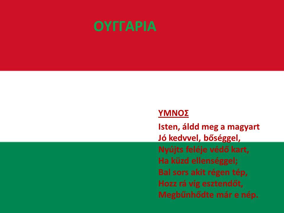 ΟΥΓΓΑΡΙΑ ΥΜΝΟΣ Isten, áldd meg a magyart Jó kedvvel, bőséggel, Nyújts feléje védő kart, Ha küzd ellenséggel; Bal sors akit régen tép, Hozz rá víg esztendőt, Megbűnhődte már e nép.