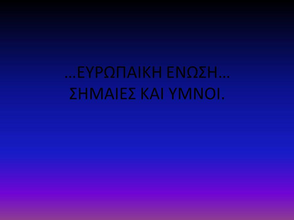 …ΕΥΡΩΠΑΙΚΗ ΕΝΩΣΗ… ΣΗΜΑΙΕΣ ΚΑΙ ΥΜΝΟΙ.