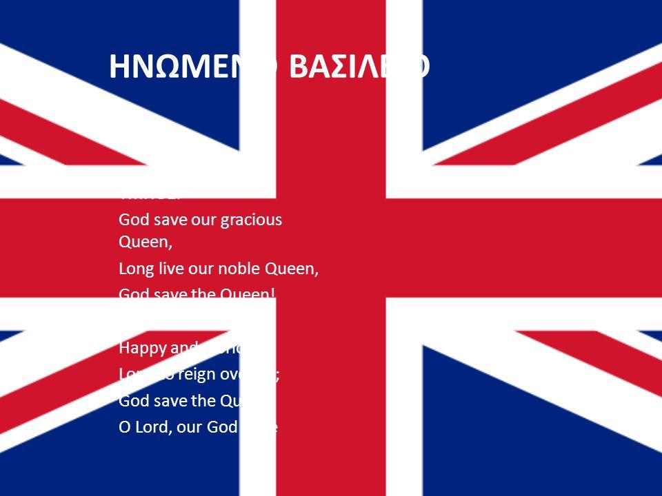 ΗΝΩΜΕΝΟ ΒΑΣΙΛΕΙΟ ΥΜΝΟΣ: God save our gracious Queen, Long live our noble Queen, God save the Queen.