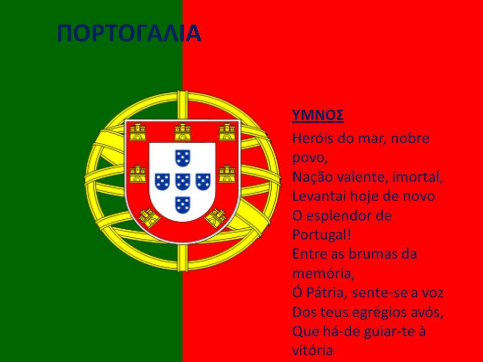 ΠΟΡΤΟΓΑΛΙΑ ΥΜΝΟΣ Heróis do mar, nobre povo, Nação valente, imortal, Levantai hoje de novo O esplendor de Portugal.