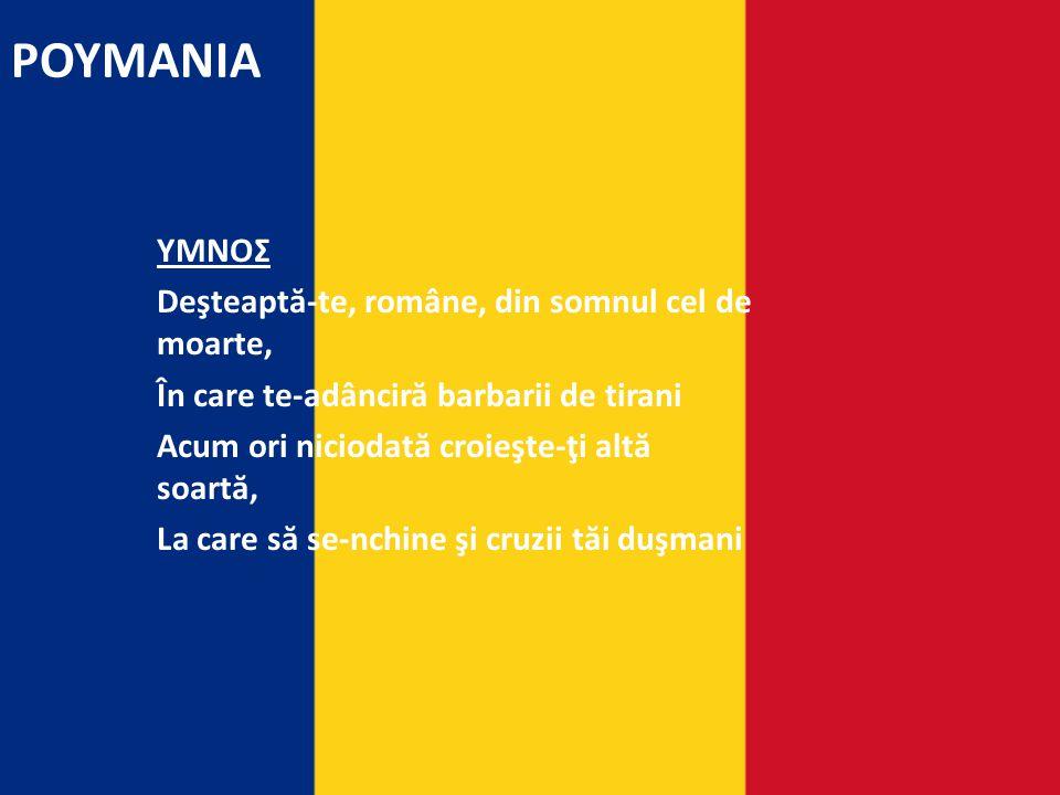 ΡΟΥΜΑΝΙΑ ΥΜΝΟΣ Deşteapt ă -te, române, din somnul cel de moarte, În care te-adâncir ă barbarii de tirani Acum ori niciodat ă croieşte-ţi alt ă soart ă, La care s ă se-nchine şi cruzii t ă i duşmani